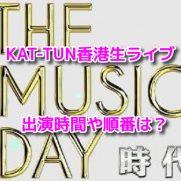 THE MUSIC DAY KAT-TUN香港生ライブ 出演時間