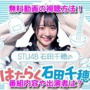 STU48石田千穂のはたらく石田千穂 無料動画見逃し配信 1話~4話 全話